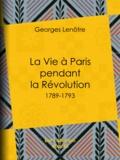 Georges Lenotre - La Vie à Paris pendant la Révolution - 1789-1793.