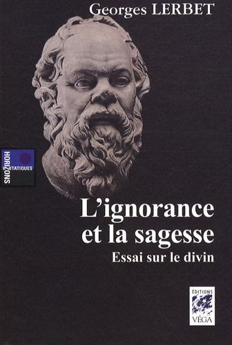 Georges Lerbet - L'ignorance et la sagesse - Essai sur le divin.