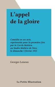 Georges Loiseau - L'appel de la gloire - Comédie en un acte, représentée pour la première fois par le Cercle Molière, au Studio Molière de Nice, le dimanche 3 février 1935.