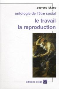 Georges Lukacs - Ontologie de l'être social - Le travail ; La reproduction.