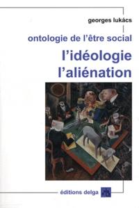 Georges Lukacs - Ontologie de l'être social - L'idéologie, l'aliénation.