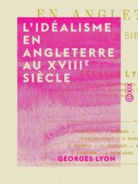 Georges Lyon - L'Idéalisme en Angleterre au XVIIIe siècle.
