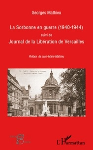 Georges Mathieu - La Sorbonne en guerre (1940-1944) suivi de Journal de la Libération de Versailles.