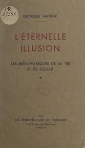 Georges Matisse - L'éternelle illusion - Les métaphysiques de la vie et de l'esprit.
