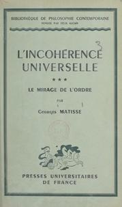 Georges Matisse et Emile Bréhier - L'incohérence universelle (3). Le mirage de l'ordre - Suivi d'un Index des matières contenues dans les trois volumes.