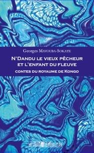 Georges Mavouba-Sokate - N'Dandu le vieux pêcheur et l'enfant du fleuve - Contes du royaume de Kongo.