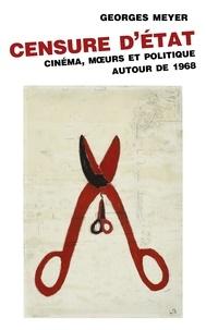 Georges Meyer - Censure d'Etat - Cinéma, moeurs et politique autour de 1968.