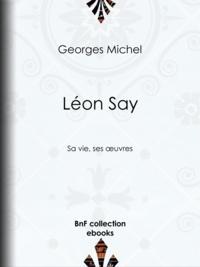 Georges Michel - Léon Say - Sa vie, ses ouvres.
