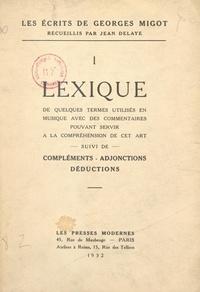 Georges Migot et Jean Delaye - Les écrits de Georges Migot (1). Lexique de quelques termes utilisés en musique avec des commentaires pouvant servir à la compréhension de cet art - Suivi de Compléments, adjonctions, déductions.
