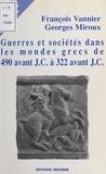 Georges Miroux et François Vannier - Guerres et sociétés dans les mondes grecs de 490 avant J. - C. à 322 avant J.C..