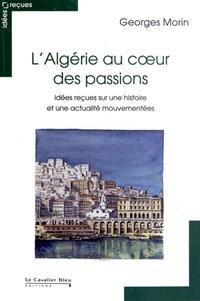 Georges Morin - L'Algérie au coeur des passions - Idées reçues sur une histoire et une actualité mouvementées.