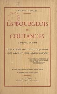 Georges Mortain - Les bourgeois de Coutances à l'hôtel de ville - Leurs marchés, leurs foires, leurs halles, leurs impôts et leurs charges militaires. D'après les documents de la bibliothèque et des archives municipales.