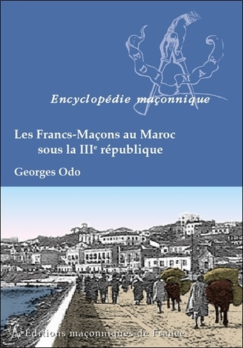 Georges Odo - Les Francs-Maçons au Maroc sous la IIIe République.
