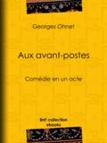 Georges Ohnet - Aux avant-postes - Comédie en un acte.