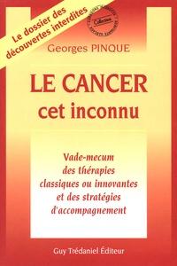 Georges Pinque - Le Cancer cet inconnu - Vade-mecum des thérapies classiques ou innovantes et des stratégies d'accompagnement.