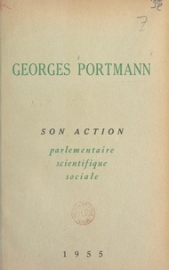 Georges Portmann - Georges Portmann - Son action parlementaire, scientifique, sociale.