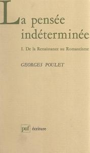 Georges Poulet et Béatrice Didier - La pensée indéterminée (1) - De la Renaissance au Romantisme.