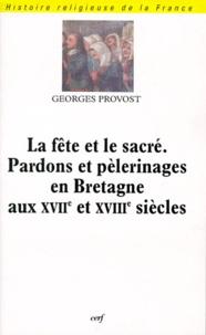 Georges Provost - La fête et le sacré, pardons et pèlerinages en Bretagne aux XVIIe et XVIIIe siècles.