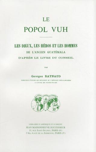 Georges Raynaud - Le Popol Vuh - Les dieux, les héros et les hommes de l'ancien Guatémala d'après le livre du conseil.