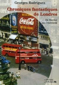 Georges Rodriguez - Chroniques fantastiques de Londres de MAYFAIR aux DOCKLANDS.