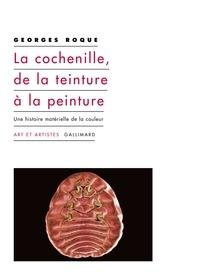 Georges Roque - La cochenille, de la teinture à la peinture - Une histoire matérielle de la couleur.
