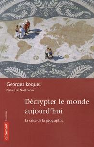 Georges Roques - Décrypter le monde aujourd'hui - La crise de la géographie.