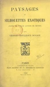 Georges Roulleaux Dugage et Jules Delafosse - Paysages et silhouettes exotiques - Notes de voyage autour du monde.