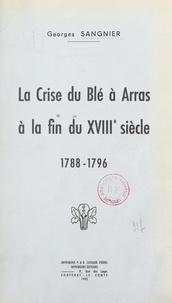 Georges Sangnier - La crise du blé à Arras à la fin du XVIIIe siècle, 1788-1796.