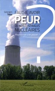 Georges Sapy - Faut-il avoir peur de nos centrales nucléaires ? - Pourra-t-on s'en passer ?.