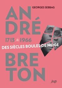Georges Sebbag - André Breton (1713-1966) - Des siècles boules de neige.