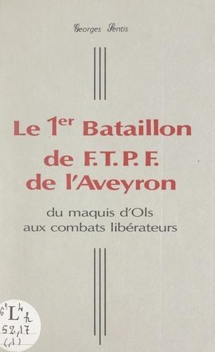Le 1er Bataillon de F.T.P.F. de l'Aveyron. Du maquis d'Ols aux combats libérateurs