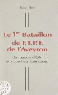 Georges Sentis et  Comité d'histoire de la Résist - Le 1er Bataillon de F.T.P.F. de l'Aveyron - Du maquis d'Ols aux combats libérateurs.