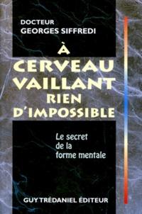 A CERVEAU VAILLANT RIEN D'IMPOSSIBLE. Le secret de la forme mentale - Georges Siffredi |