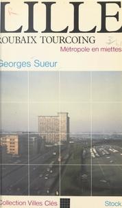 Georges Sueur et Claude Glaymann - Lille, Roubaix-Tourcoing - Métropole en miettes.
