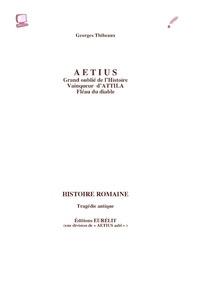 Georges Thibeaux - Aetius - Grand oublié de l'Histoire, vainqueur d'Attila, fléau du diable.