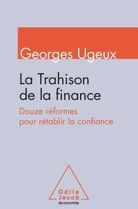 Georges Ugeux - La trahison de la finance - Douze réformes pour rétablir la confiance.