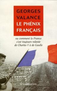 Georges Valance - Le phénix français - Ou Comment la France s'est toujours relevée de Charles V à de Gaulle.