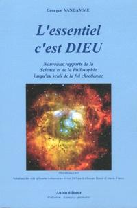 Georges Vandamme - L'essentiel c'est Dieu - Aux frontières de la Science et de la philosophie à l'aube du 21e siècle jusqu'au seuil de la foi chrétienne.
