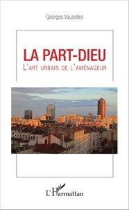 Georges Vauzeilles - La Part-Dieu - L'art urbain de l'aménageur.