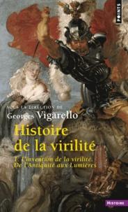 Georges Vigarello - Histoire de la virilité - Tome 1, l'invention de la virilité. De l'Antiquité aux Lumières.