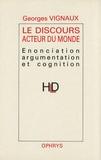 Georges Vignaux - Le Discours acteur du monde - Enonciation, argumentation et cognition.