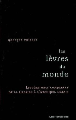 Georges Voisset - Les lèvres du monde - Littératures comparées de la Caraïbe à l'archipel malais.