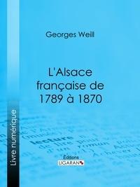 Georges Weill et  Ligaran - L'Alsace française de 1789 à 1870.