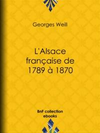 Georges Weill - L'Alsace française de 1789 à 1870.