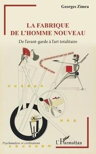 Georges Zimra - La fabrique de l'homme nouveau - De l'avant-garde à l'art totalitaire.