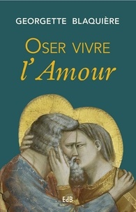 Georgette Blaquière - Oser vivre l'amour.