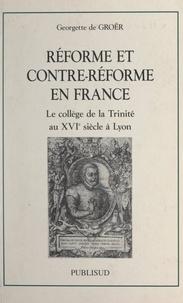 Georgette de Groër et Françoise Hildesheimer - Réforme et contre-Réforme en France - Le collège de la Trinité au XVIe siècle à Lyon.