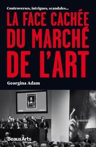Georgina Adam - La face cachée du marché de l'art - Controverses, intrigues, scandales....