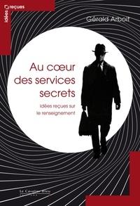 Gérald Arboit - Au coeur des services secrets - Idées reçues sur le renseignement.