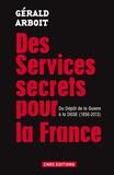 Gérald Arboit - Des services secrets pour la France - Du Dépôt de la Guerre à la DGSE, 1856-2013.